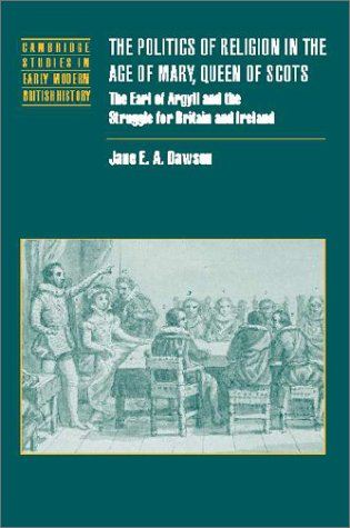 The Politics of Religion in the Age of Mary, Queen of Scots: The Earl of Argyll and the Struggle for Britain and Ireland
