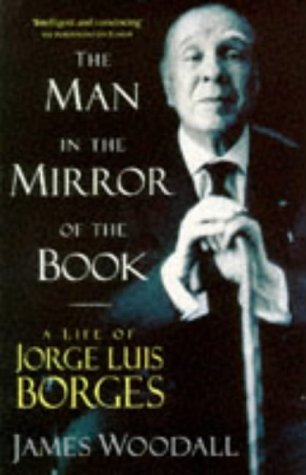 The Man in the Mirror of the Book - A Life of Jorge Luis Borges