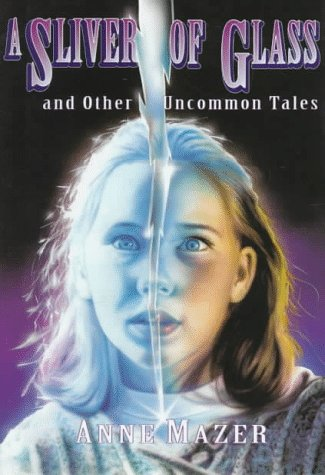 A Sliver of Glass and Other Uncommon Tales by Anne Mazer