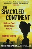 The Shackled Continent: Africa's Past, Present and Future. Robert Guest