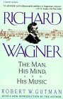 Richard Wagner: The Man, His Mind and His Music