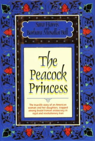 The Peacock Princess: The True-Life Story of an American Woman and Her Daughters, Trapped Among Decadent Iranian Aristocracy in Royal and Revolutionary Iran