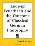 Ludwig Feuerbach and the Outcome of Classical German Philosophy