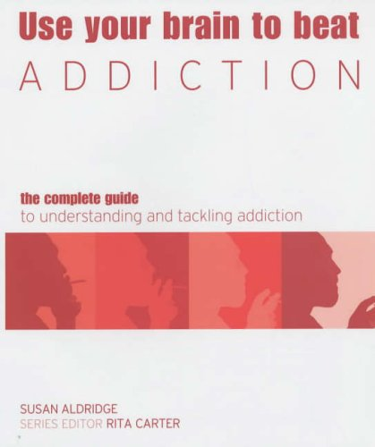 Use Your Brain To Beat Addiction: The Complete Guide To Understanding And Tackling Addiction (Use Your Brain To Beat...)