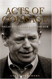 Acts of Courage: Vaclav Havel's Life in the Theater