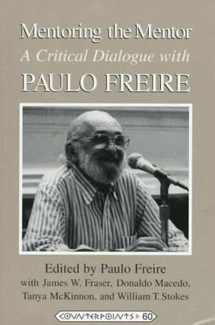Mentoring the Mentor: A Critical Dialogue with Paulo Freire (Counterpoints: Studies in the Postmodern Theory of Education, Vol 60)