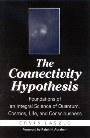 Connectivity Hypothesis the: Foundations of an Integral Science of Quantum, Cosmos, Life, and Consciousness