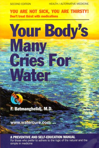 Your Body's Many Cries for Water: You Are Not Sick, You Are Thirsty!  Don't treat thirst with medications; A Preventive and Self-Education Manual for Those Who Prefer to Adhere to the Logic of the Natural and the Simple in Medicine