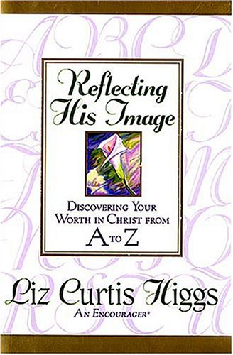 Reflecting His Image by Liz Curtis Higgs