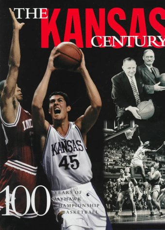 The Kansas Century: 100 Years of Championship Jayhawk Basketball