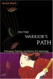 On the Warrior's Path: Philosophy, Fighting, and Martial Arts Mythology