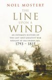 The Line Upon a Wind: An Intimate History of the Last and Greatest War Fought at Sea Under Sail: 1793-1815