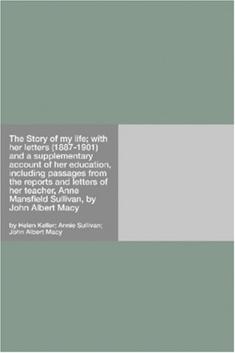 The Story of My Life with Her Letters (1887-1901) & a Supplementary Account of Her Education Including Passages from the Reports & Letters of Her Teacher Anne Mansfield Sullivan by John Albert Macy