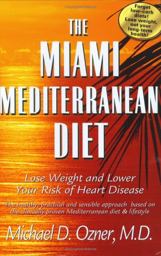 The Miami Mediterranean Diet: Lose Weight and Lower Your Risk of Heart Disease: The Healthy, Practical and Sensible Approach Based on the Clinically Proven Mediterranean Diet and Lifestyle
