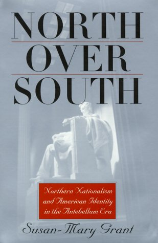 North Over South: Northern Nationalism and American Identity in the Antebellum Era Susan-Mary Grant