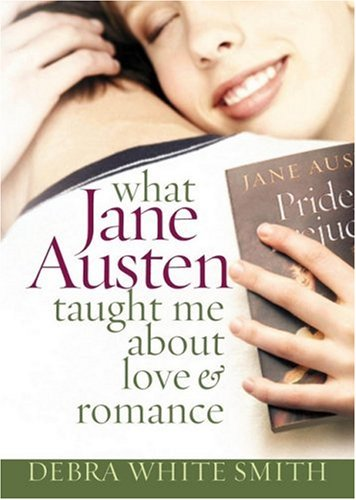 What Jane Austen Taught Me about Love and Romance by Debra White Smith