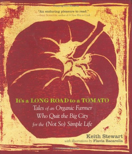 Its a Long Road to a Tomato: Tales of an Organic Farmer Who Quit the Big City for the Not So Simple Life
