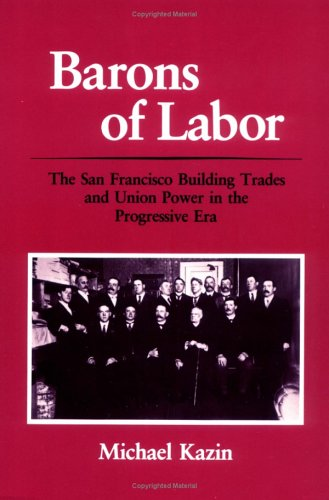 Barons of Labor: The San Francisco Building Trades and Union Power in the Progressive Era