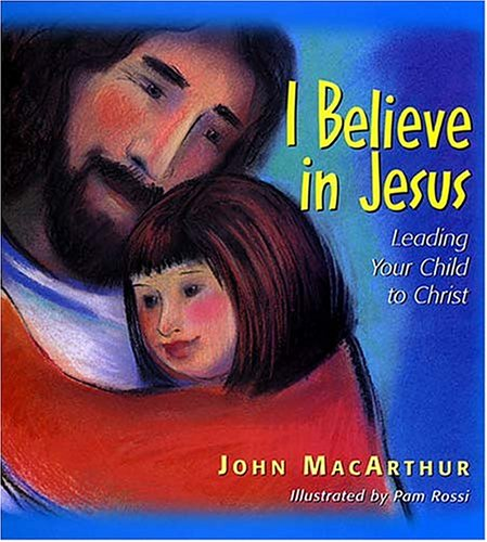 What Children Believe: I Believe In Jesus: Leading Your Child To Christ By John