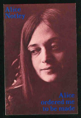 Alice Notley Alice Ordered Me to Be Made Poems 1975 by Alice Notley