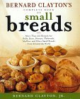 Bernard Clayton's Complete Book of Small Breads: More Than 100 Recipes for Rolls Buns Biscuits Flatbreads Muffins and Other