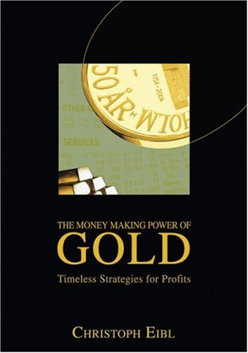 The Money Making Power of Gold: Timeless Strategies for Profits Christoph Eibl