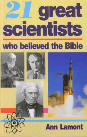 21 Great Scientists Who Believed The Bible by Ann Lamont