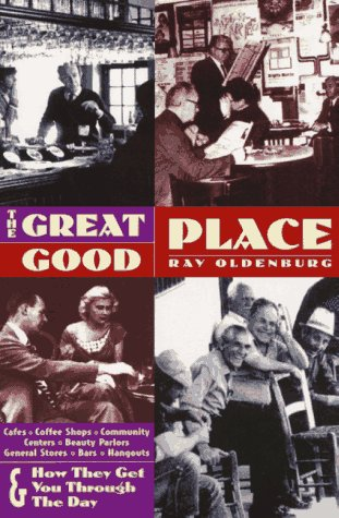 The Great Good Place: Cafes, Coffee Shops, Community Centers, Beauty Parlors, General Stores, Bars, Hangouts, and How They Get You Through...