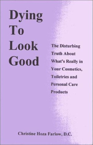 Dying to Look Good: The Disturbing Truth about What's Really in Your Cosmetics, Toiletries and Personal Care Products