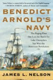 Benedict Arnold's Navy: The Ragtag Fleet That Lost the Battle of Lake Champlain But Won the American Revolution