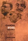 Gandhi, Bose, Nehru, and the Making of the Modern Indian Mind