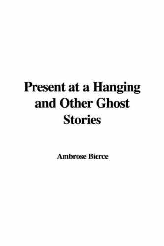 Present at a Hanging and Other Ghost Stories by Ambrose Bierce