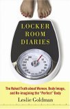 "Locker Room Diaries: The Naked Truth about Women, Body Image, and Re-imagining the ""Perfect"" Body"