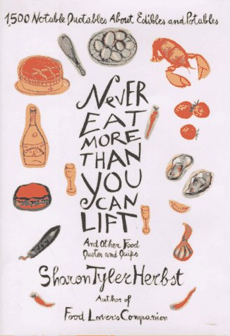 Review Never Eat More Than You Can Lift and Other Food Quotes and Quips: 1,500 Notable Quotables About Edibles and Potables by Sharon Tyler Herbst ePub
