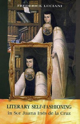 Literary Self Fashioning In Sor Juana Inés De La Cruz by Frederick Luciani
