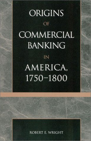 The Origins of Commercial Banking in America, 1750-1800 by Robert E. Wright