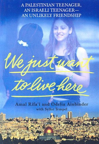 We Just Want to Live Here: A Palestinian Teenager, an Israeli Teenager--An Unlikely Friendship