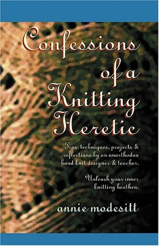 Confessions of a Knitting Heretic by Annie Modesitt