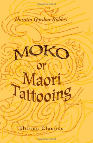 Moko, Or, Maori Tattooing: With 180 Illustrations From Drawings By Author And From Photographs