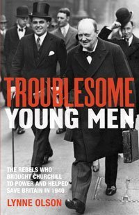 Troublesome Young Men: The Rebels Who Brought Churchill To Power In 1940 And Helped To Save Britain