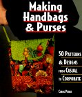 Making Handbags & Purses: 50 Patterns & Designs from Casual to Corporate