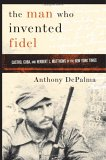 The Man Who Invented Fidel: Castro, Cuba, and Herbert L. Mathews of the New York Times