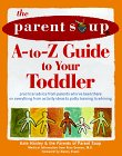 The Parent Soup A To Z Guide To Your Toddler: Practical Advice From Parents Who've Been There On Everything From Activities To Potty Training To Whining