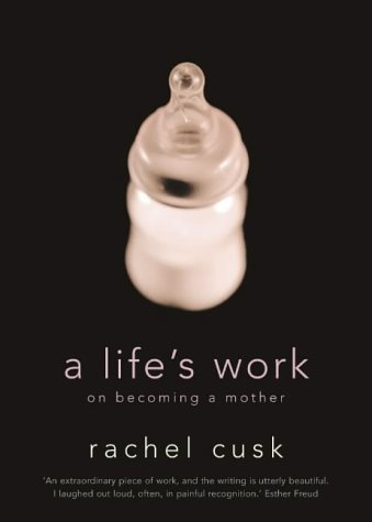 A Life's Work On Becoming A Mother by Rachel Cusk