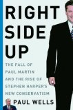 Right Side Up: the Fall of Paul Martin and the Rise of Stephen Harper's New Conservatism