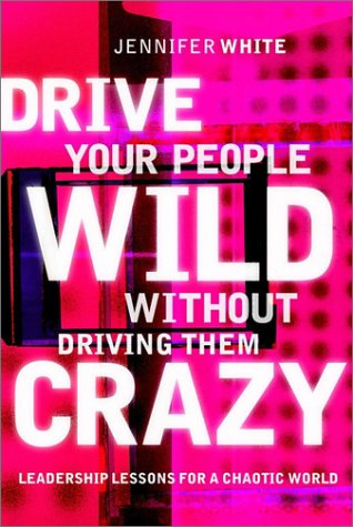 Drive Your People Wild Without Driving Them Crazy by Jennifer White