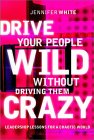 Drive Your People Wild Without Driving Them Crazy: Leadership Lessons for the New Economy