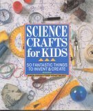 Science Crafts For Kids: 50 Fantastic Things To Invent &Create