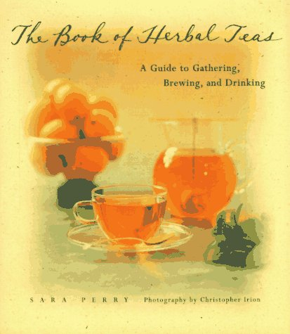 The Book of Herbal Teas: A Guide to Gathering, Brewing, and Drinking