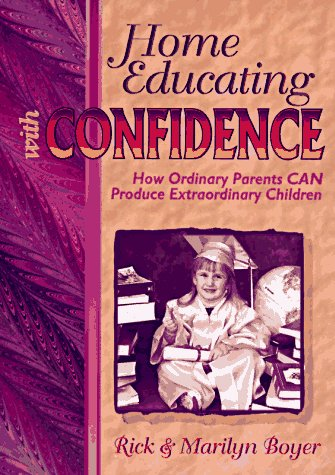 Home Educating with Confidence: How Ordinary Parents Can Produce Extraordinary Children